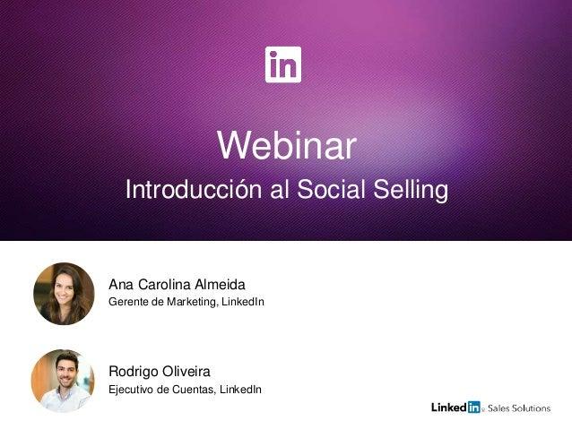 Webinar Introducción al Social Selling Rodrigo Oliveira Ejecutivo de Cuentas, LinkedIn Ana Carolina Almeida Gerente de Mar...