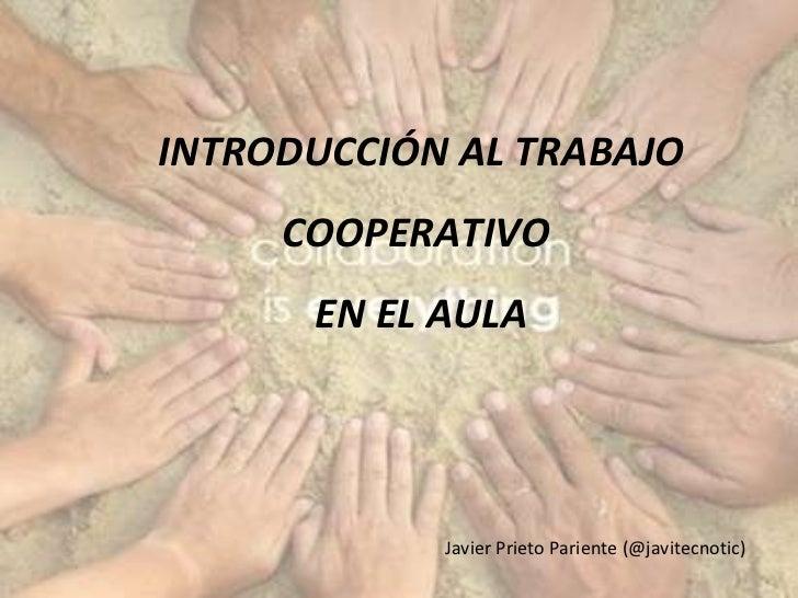 INTRODUCCIÓN AL TRABAJO COOPERATIVO  EN EL AULA Javier Prieto Pariente (@javitecnotic)