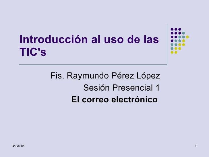 Introducción al uso de las TIC's Fis. Raymundo Pérez López Sesión Presencial 1 El correo electrónico