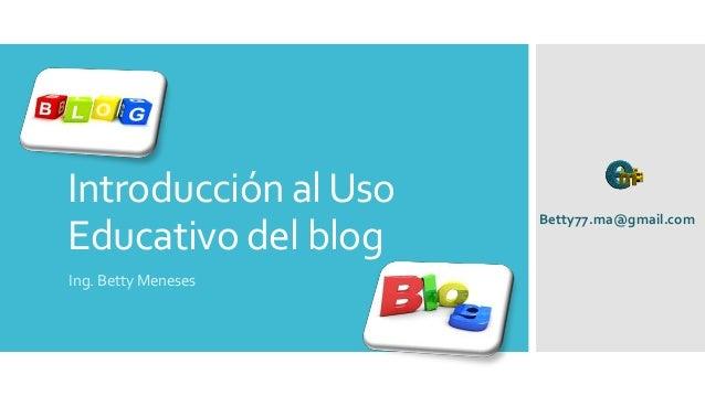 Introducción alUso Educativo del blog Ing. Betty Meneses Betty77.ma@gmail.com