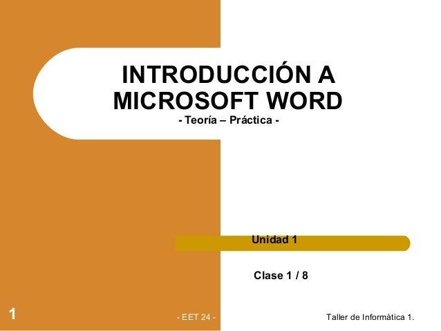 INTRODUCCIÓN A MICROSOFT WORD - Teoría – Práctica - Unidad 1 Clase 1 / 8 Taller de Informática 1.1 - EET 24 -