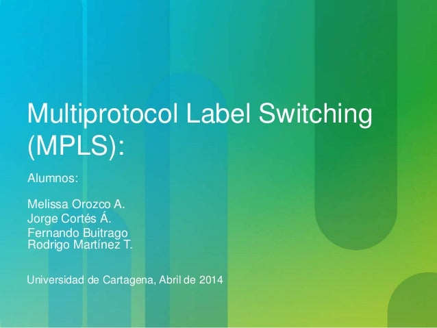 Multiprotocol Label Switching (MPLS): Alumnos: Melissa Orozco A. Jorge Cortés Á. Fernando Buitrago Rodrigo Martínez T. Uni...