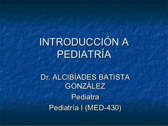 INTRODUCCIÓN AINTRODUCCIÓN A PEDIATRÍAPEDIATRÍA Dr. ALCIBÍADES BATISTADr. ALCIBÍADES BATISTA GONZÁLEZGONZÁLEZ PediatraPedi...