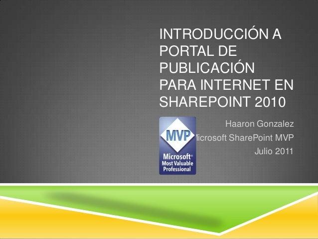 INTRODUCCIÓN APORTAL DEPUBLICACIÓNPARA INTERNET ENSHAREPOINT 2010           Haaron Gonzalez   Microsoft SharePoint MVP    ...