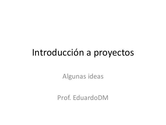 Introducción a proyectos Algunas ideas Prof. EduardoDM