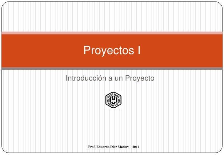 Proyectos IIntroducción a un Proyecto      Prof. Eduardo Díaz Madero - 2011