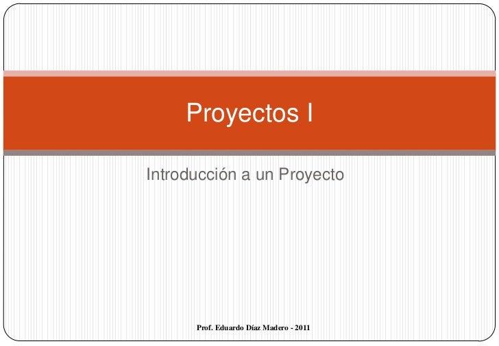 Introducción a un Proyecto<br />Proyectos I<br />Prof. Eduardo Díaz Madero - 2011<br />