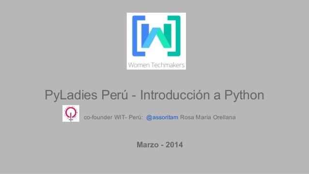 PyLadies Perú - Introducción a Python co-founder WIT- Perú: @assoritam Rosa María Orellana Marzo - 2014