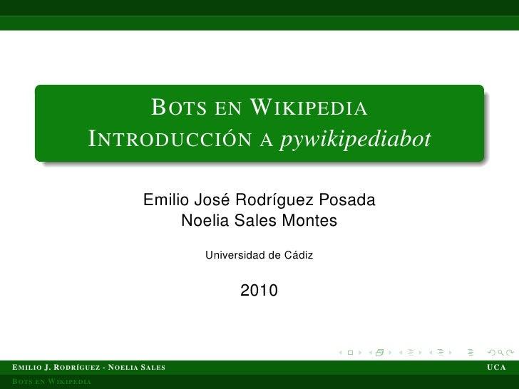 B OTS EN W IKIPEDIA                   I NTRODUCCIÓN A pywikipediabot                                 Emilio José Rodríguez...