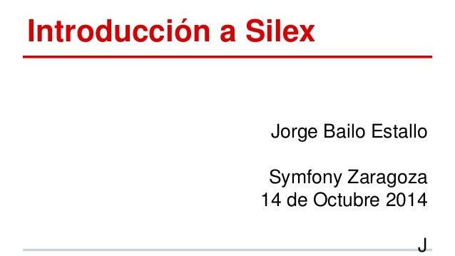 Introducción a Silex  Jorge Bailo Estallo  Symfony Zaragoza  14 de Octubre 2014  J