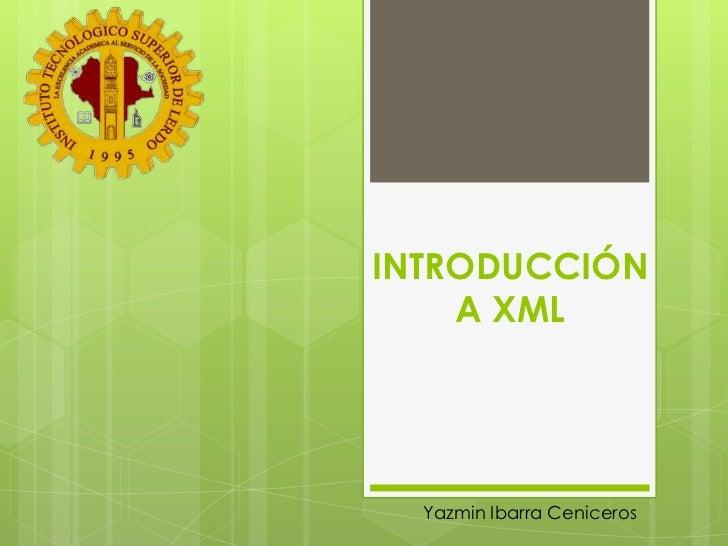 INTRODUCCIÓN A XML<br />Yazmin Ibarra Ceniceros<br />