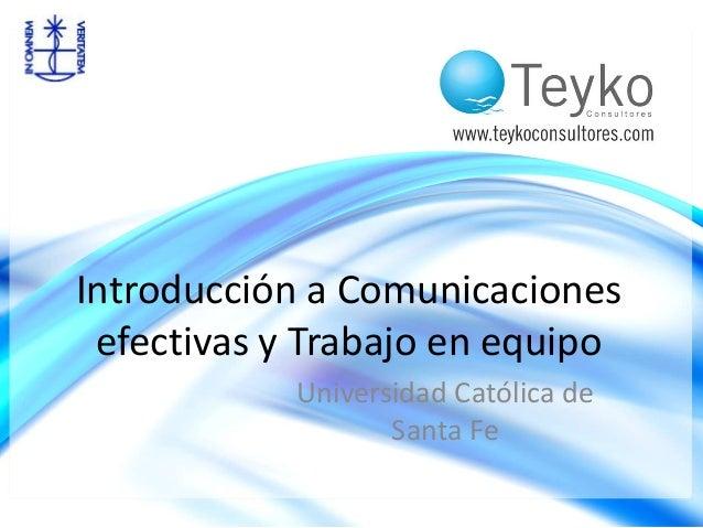 Introducción a Comunicaciones  efectivas y Trabajo en equipo  Universidad Católica de  Santa Fe
