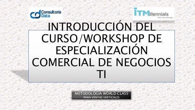 INTRODUCCIÓN DEL CURSO/WORKSHOP DE ESPECIALIZACIÓN COMERCIAL DE NEGOCIOS TI METODOLOGÍA WORLD CLASS PARA VENTAS VERTICALES