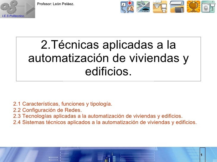 2.Técnicas aplicadas a la automatización de viviendas y edificios. 2.1 Características, funciones y tipología. 2.2 Configu...