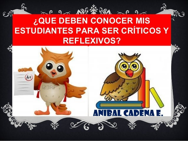 ¿QUE DEBEN CONOCER MIS ESTUDIANTES PARA SER CRÍTICOS Y REFLEXIVOS? ANIBAL CADENA E.