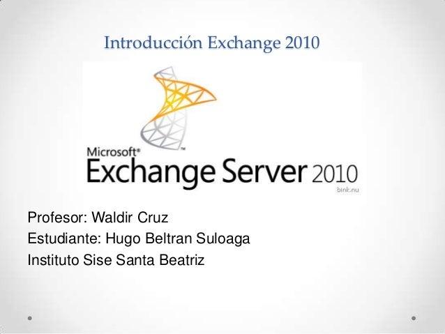 Introducción Exchange 2010Profesor: Waldir CruzEstudiante: Hugo Beltran SuloagaInstituto Sise Santa Beatriz