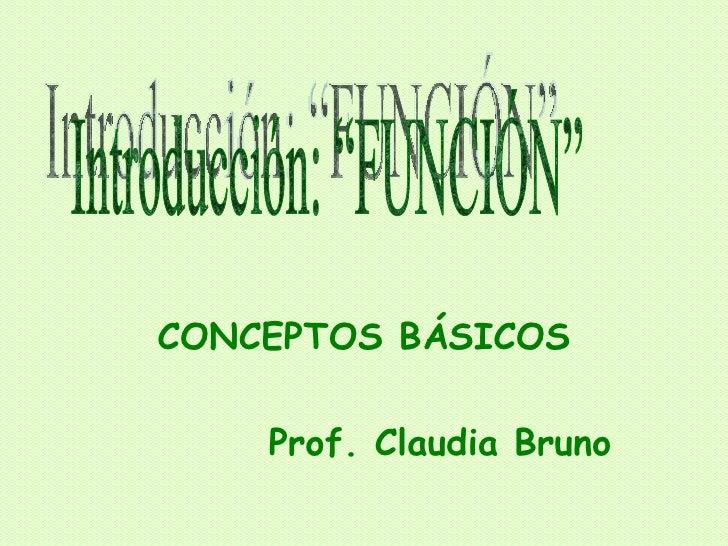 """CONCEPTOS BÁSICOS Prof. Claudia Bruno Introducción: """"FUNCIÓN"""""""