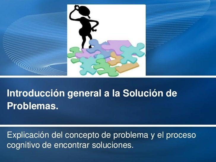 Introducción general a la Solución deProblemas.Explicación del concepto de problema y el procesocognitivo de encontrar sol...