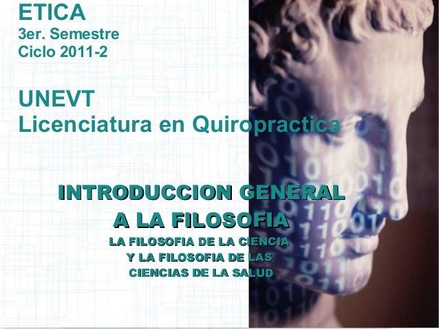 ETICA 3er. Semestre Ciclo 2011-2 UNEVT Licenciatura en Quiropractica INTRODUCCION GENERALINTRODUCCION GENERAL A LA FILOSOF...
