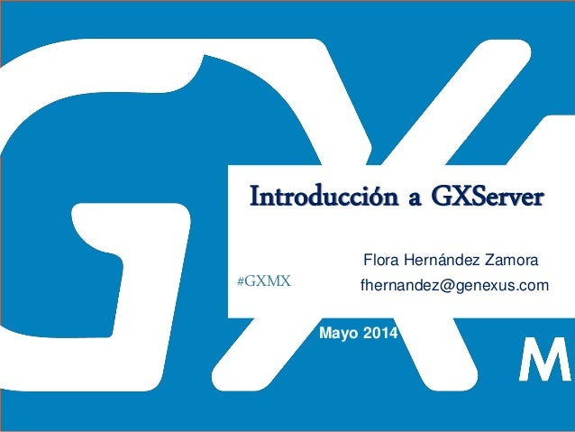 #GXMX Introducción a GXServer Flora Hernández Zamora Mayo 2014 fhernandez@genexus.com