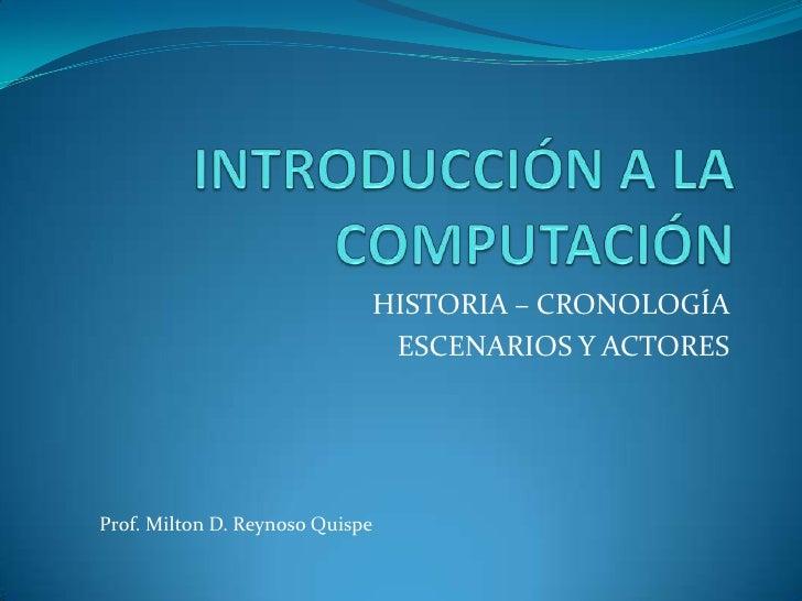 INTRODUCCIÓN A LACOMPUTACIÓN<br />HISTORIA – CRONOLOGÍA<br />ESCENARIOS Y ACTORES<br />Prof. Milton D. Reynoso Quispe<br />