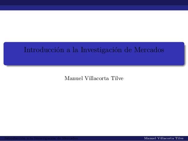 Introducción a la Investigación de MercadosManuel Villacorta TilveIntroducción a la Investigación de Mercados Manuel Villa...