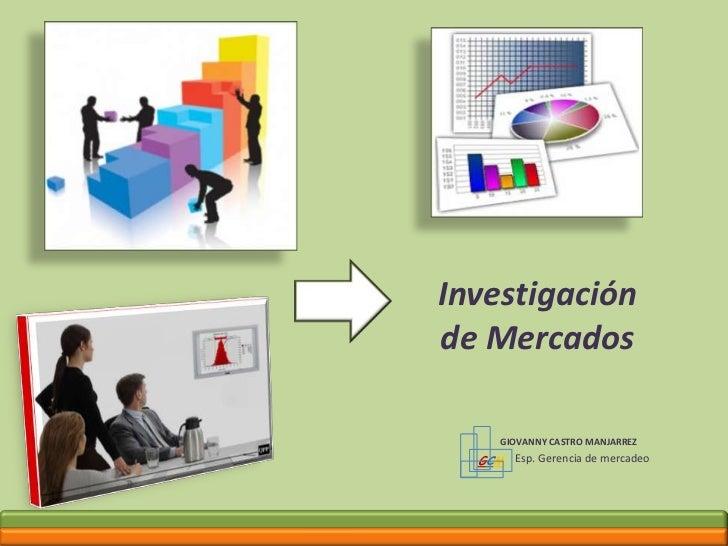 GCM<br />Investigación de Mercados<br />GIOVANNY CASTRO MANJARREZ <br />Esp. Gerencia de mercadeo<br />