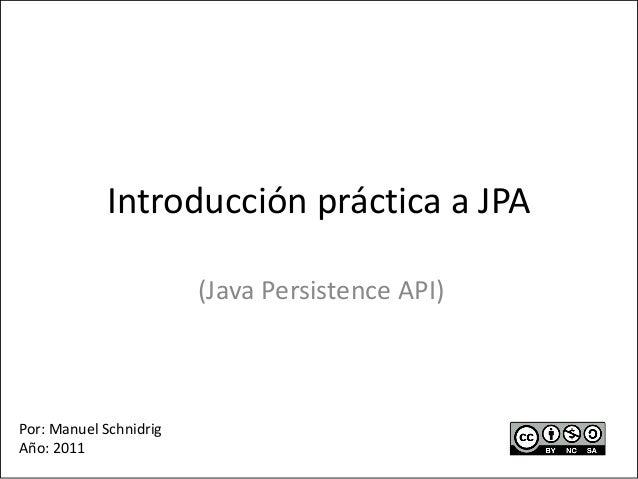 Introducción práctica a JPA (Java Persistence API) Por: Manuel Schnidrig Año: 2011