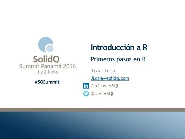 #SQSummit Introducción a R Javier Loria JLoria@solidq.com /in/JavierSQL @JavierSQL Primeros pasos en R