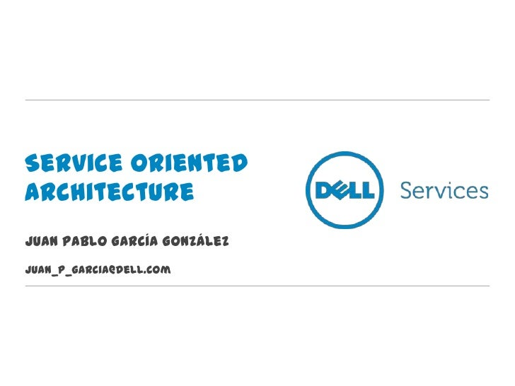 Service OrientedArchitectureJuan Pablo García GonzálezJuan_p_garcia@dell.com