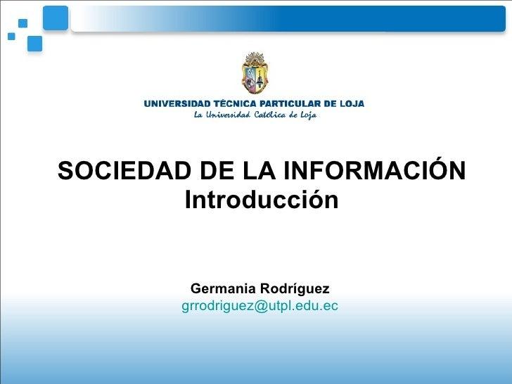 SOCIEDAD DE LA INFORMACIÓN Introducción Germania Rodríguez [email_address]