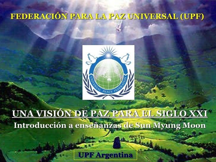 UNA VISIÓN DE PAZ PARA EL SIGLO XXI Introducción a enseñanzas de Sun Myung Moon FEDERACIÓN PARA LA PAZ UNIVERSAL (UPF) UPF...