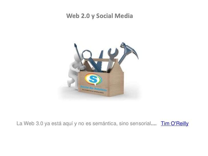 Web 2.0 y Social MediaLa Web 3.0 ya está aquí y no es semántica, sino sensorial.... Tim OReilly