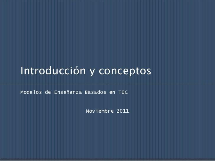 Introducción y conceptosModelos de Enseñanza Basados en TIC                     Noviembre 2011