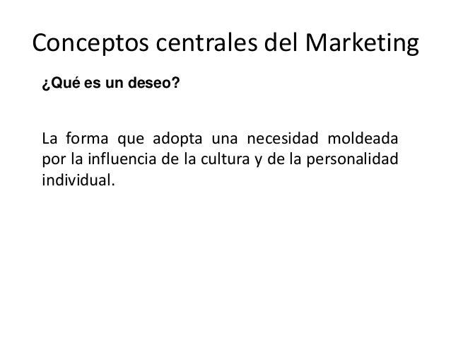 Conceptos centrales del Marketing ¿Qué es un deseo? La forma que adopta una necesidad moldeada por la influencia de la cul...