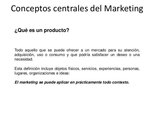 Conceptos centrales del Marketing ¿Qué es un producto? Todo aquello que se puede ofrecer a un mercado para su atención, ad...