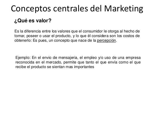 Conceptos centrales del Marketing ¿Qué es valor? Es la diferencia entre los valores que el consumidor le otorga al hecho d...
