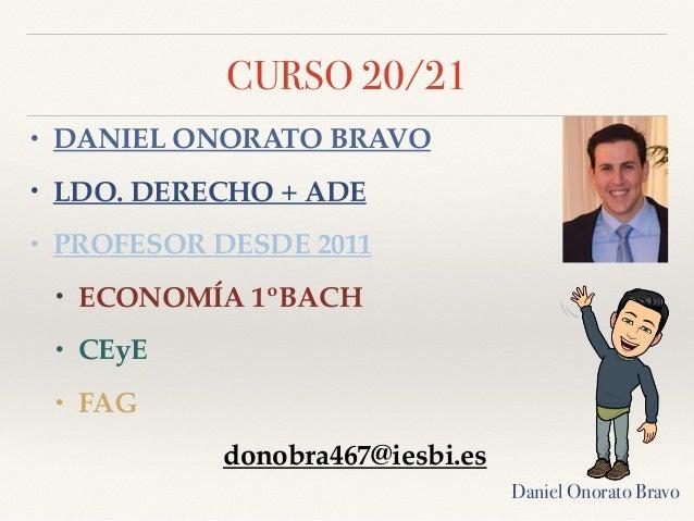 CURSO 20/21 • DANIEL ONORATO BRAVO • LDO. DERECHO + ADE • PROFESOR DESDE 2011 • ECONOMÍA 1ºBACH • CEyE • FAG donobra467@ie...