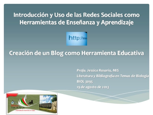 Introducción y Uso de las Redes Sociales como Herramientas de Enseñanza y Aprendizaje Creación de un Blog como Herramienta...