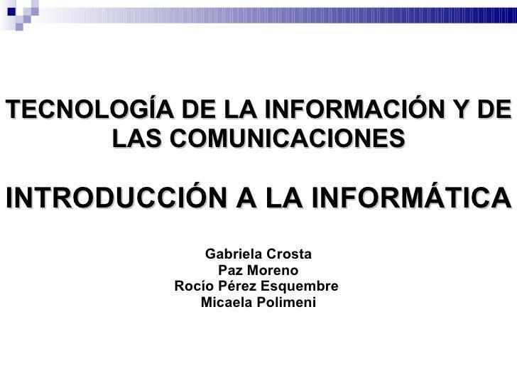 TECNOLOGÍA DE LA INFORMACIÓN Y DE LAS COMUNICACIONES INTRODUCCIÓN A LA INFORMÁTICA Gabriela Crosta  Paz Moreno  Rocío Pére...