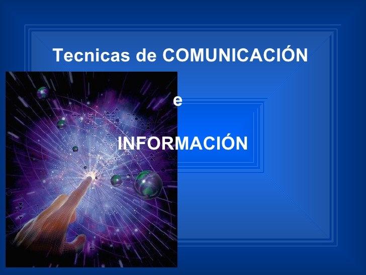 Tecnicas de COMUNICACIÓN  e  INFORMACIÓN