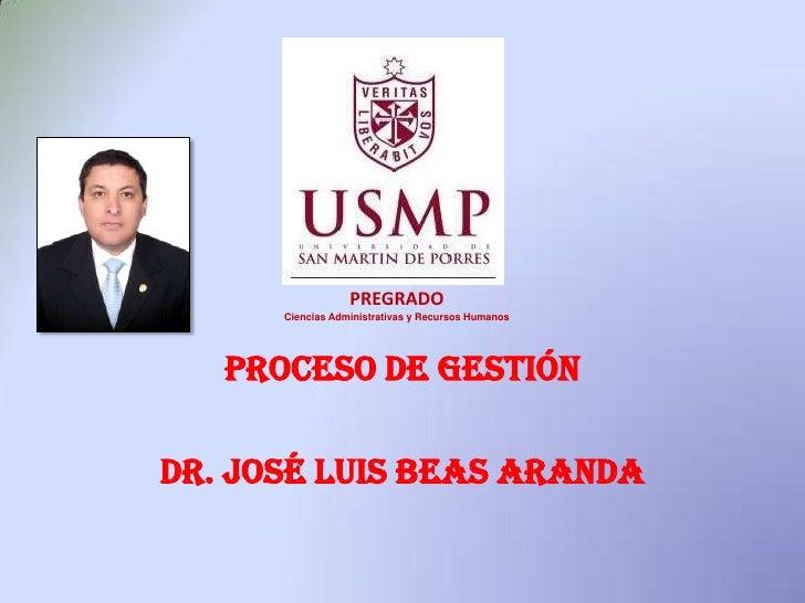 Proceso de Gestión<br />Dr. José Luis Beas Aranda<br />PREGRADO<br />Ciencias Administrativas y Recursos Humanos<br />