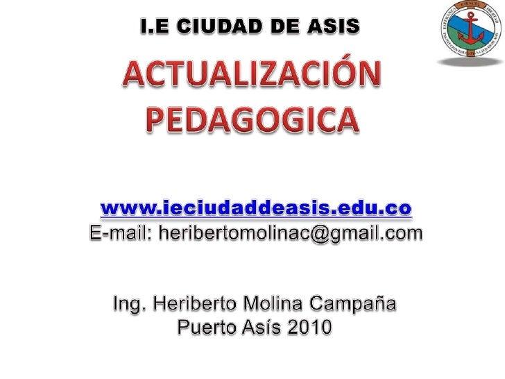 I.E CIUDAD DE ASIS<br />ACTUALIZACIÓN <br />PEDAGOGICA<br />www.ieciudaddeasis.edu.co<br />E-mail: heribertomolinac@gmail....
