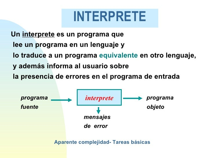 INTERPRETE <ul><li>Un  interprete  es un programa que </li></ul><ul><li>lee un programa en un lenguaje y  </li></ul><ul><l...