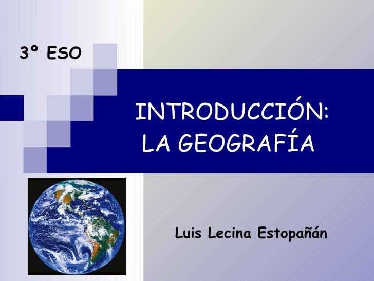 INTRODUCCIÓN: LA GEOGRAFÍA 3º ESO Luis Lecina Estopañán