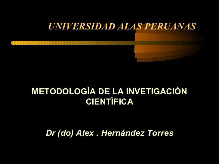 UNIVERSIDAD ALAS PERUANAS METODOLOGÌA DE LA INVETIGACIÓN CIENTÌFICA Dr (do) Alex . Hernández Torres