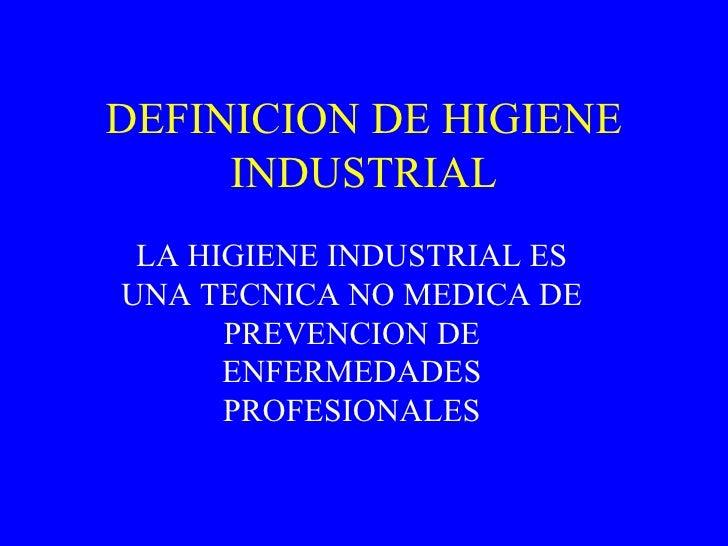 DEFINICION DE HIGIENE INDUSTRIAL LA HIGIENE INDUSTRIAL ES UNA TECNICA NO MEDICA DE PREVENCION DE ENFERMEDADES PROFESIONALES