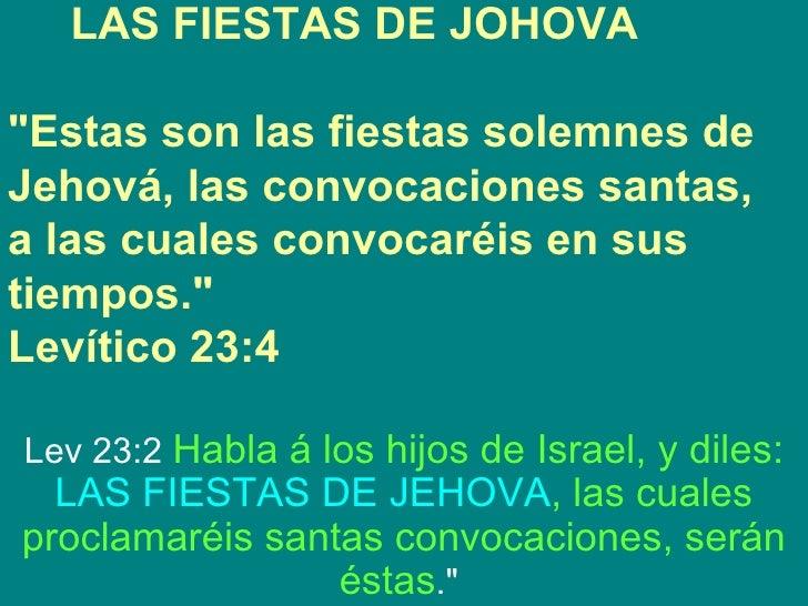 """LAS FIESTAS DE JOHOVA""""Estas son las fiestas solemnes deJehová, las convocaciones santas,a las cuales convocaréis en sustie..."""