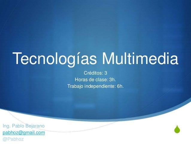 S Tecnologías Multimedia Ing. Pablo Bejarano pabhoz@gmail.com @Pabhoz Créditos: 3 Horas de clase: 3h. Trabajo independient...