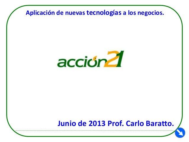 Aplicación de nuevas tecnologías a los negocios.  Junio de 2013 Prof. Carlo Baratto.